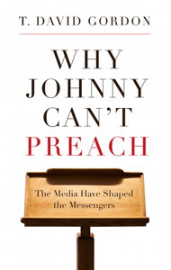 Why Johnny Can't Preach by T. David Gordon