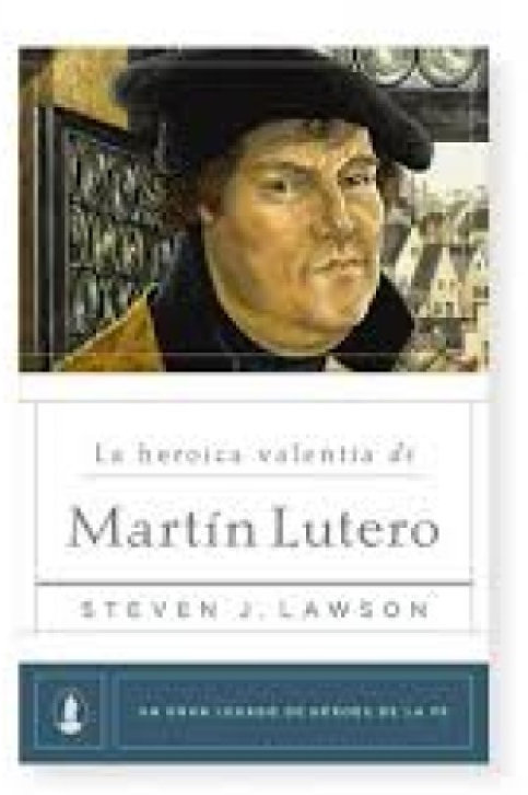 La heróica valentía de Martín Lutero - Steve J. Lawson