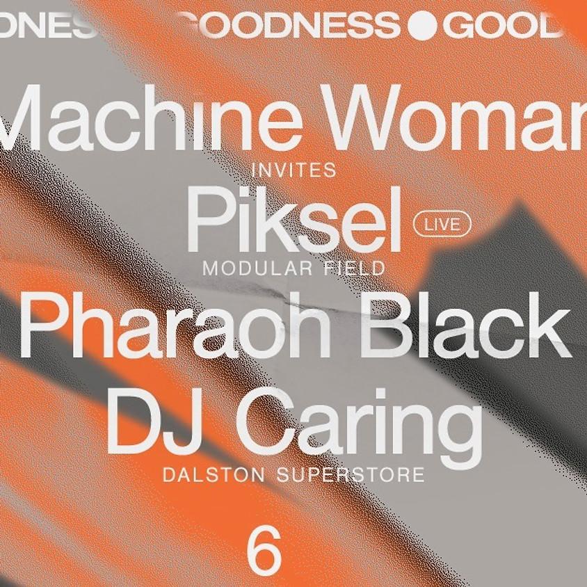 Goodness: Machine Woman invites Piksel, Pharaoh Black, DJ Caring