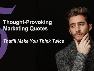 5 Thought-Provoking Marketing Quotes That'll Make You Think Twice