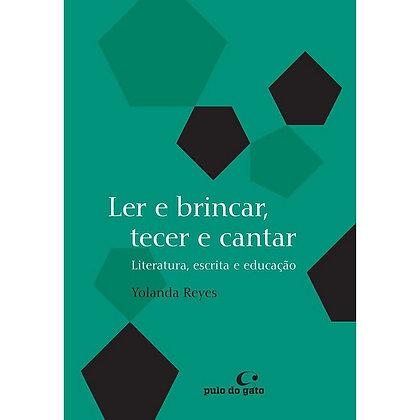 Ler e brincar, tecer e cantar - Literatura, escrita e educação  (Yolanda Reis)