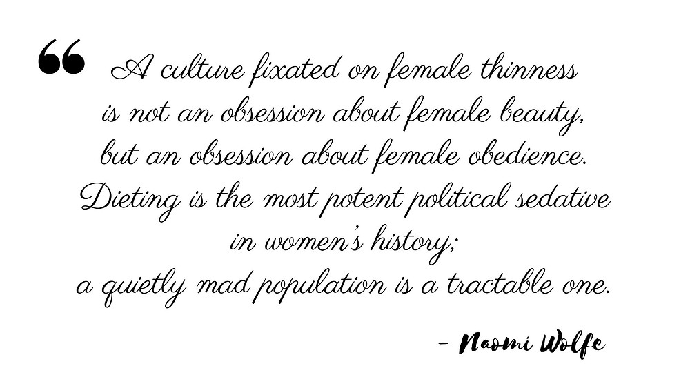 """Kuvateksti: """"A culture fixated on female thinness is not an obsession about female beauty, but an obsession about female obedience. Dieting is the most potent political sedative in women's history; a quietly mad population is a tractable one."""" – Naomi Wolfe"""