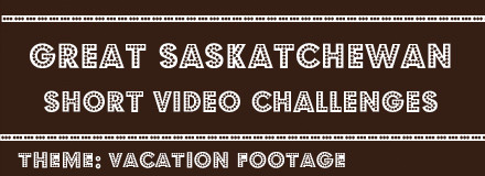 Great Saskatchewan Short Video Challenges - Vacation Footage