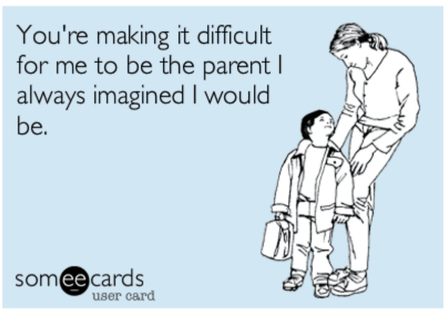 You are making it difficult for me to be the parent I always imagined I would be