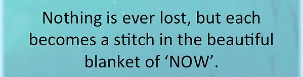 nothing is ever lost but each becomes a stitch in the beautiful blanket of NOW