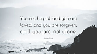 John Green quote You are helpful you are loved you are forgiven and you are not alone