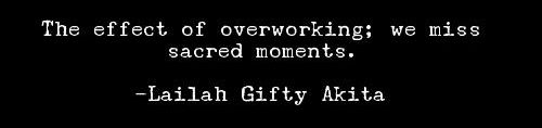 the effect of overworking is we miss scared moments