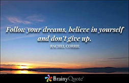 follow your dreams believe in yourself and don't give up