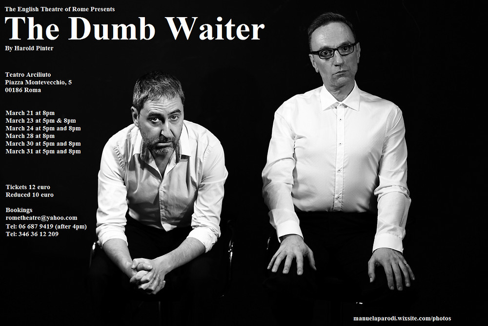The English Theatre of Rome & Gaby Ford  present  one of Harold Pinter's finest plays...    THE DUMB WAITER Directed by and with Douglas Dean Featuring Daniel Connolly  First performed in 1960, The Dumb Waiter is widely regarded as one of the finest of Pinter's early works, and features his trademark blend of profound, occasionally absurd comedy and pathos. Two men wait in the basement of an abandoned cafe. As they pass their time reading newspapers, and bickering over mundane concerns, it becomes clear that they might not be alone...  The Dumb Waiter sees the return to the stage of both Daniel Roy Connelly and Douglas Dean. Connelly directed our acclaimed 2014 production of Henrik Ibsen's Hedda Gabler, which featured Dean, and the compliment was returned a year later when Dean directed Bryony Lavery's hard-hitting Frozen, with Connelly in a starring role. This, however, is the first time they have worked together onstage.   The play is performed without an intermission and runs 55 minutes.   OPENING: Thur.  March 21 @ 8pm  Saturday     March 23  @ 5 and 8 pm Sunday        March 24 @  5 and 8pm  Thursday   March 28 @ 8pm  Saturday    March 30 @ 5 and 8 pm Sunday       March 31 @ 5 and 8pm    Teatro Arciliuto  pza montevecchio 5                                    *near pza Navona    TCKTS 12 Euro, Reduced 10 RSVP recommended, seats are filling up quickly!  BOOK TODAY!  rometheatre@gmail.com Tel. 06.6879419, SMS, WhatsApp  -  3463612209