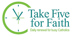 Take five for faith logo. Daily renewal for busy Catholics. Meditations and faith reflections for Catholics.