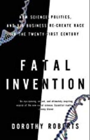 Fatal Invention: How Science, Politics, and Big Business Re-create Race in the Twenty-First Century by Dorothy Roberts