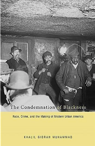 The Condemnation of Blackness: Race, Crime, and the Making of Modern Urban America by Khalil Gibran Muhammad