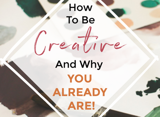 How To Be Creative (And Why You Already Are!)