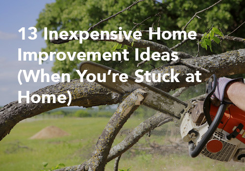 13 Inexpensive Home Improvement Ideas (When You're Stuck at Home)
