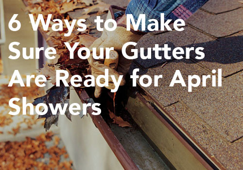 Gutter Maintenance – 6 Ways to Make Sure Your Gutters Are Ready for April Showers