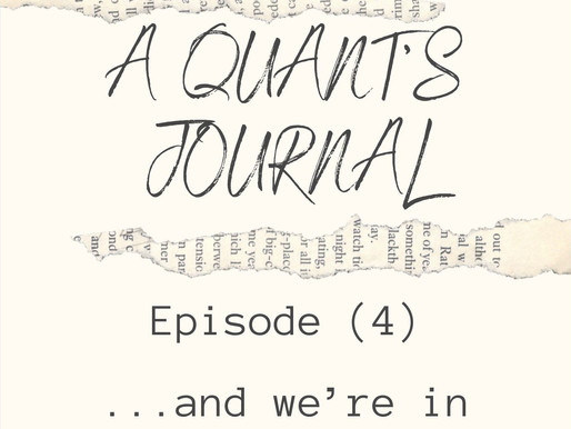 A Quants Journal, Episode 4: '…and we´re in Business!'
