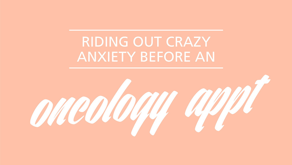 Riding out crazy anxiety before an oncology appointment