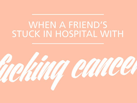 What to say and do when a friend's stuck in hospital with f*cking cancer.
