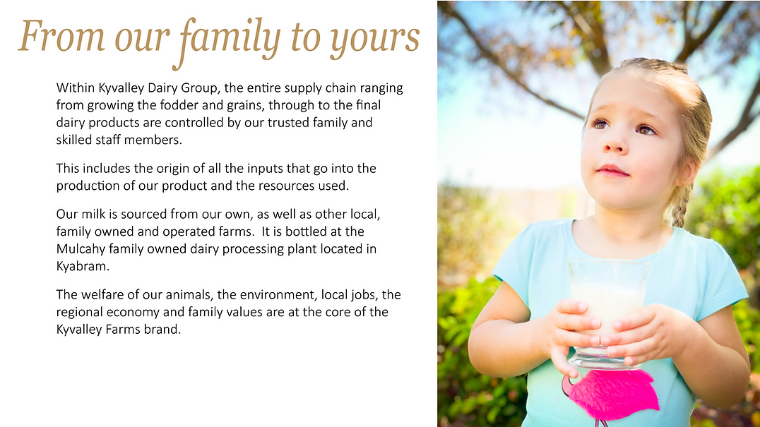 Within Kyvalley Dairy Group, the entire supply chain ranging from growing the fodder and grains, through to the final dairy products are controlled by our trusted family and skilled staff members. This includes the origin of all the inputs that go into the production of our product and the resources used.   Our milk is sourced from our own, as well as other local, family owned and operated farms.  It is bottled at the Mulcahy family owned dairy processing plant located in Kyabram.   The welfare of our animals, the environment, local jobs, the regional economy and family values are at the core of the Kyvalley Farms brand.