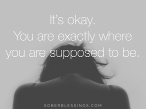 """It's okay.  You are exactly where you are supposed to be."""
