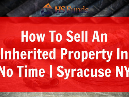 How To Sell An Inherited Property In No Time | Syracuse NY