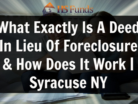 What Exactly Is A Deed In Lieu Of Foreclosure & How Does It Work | Syracuse NY