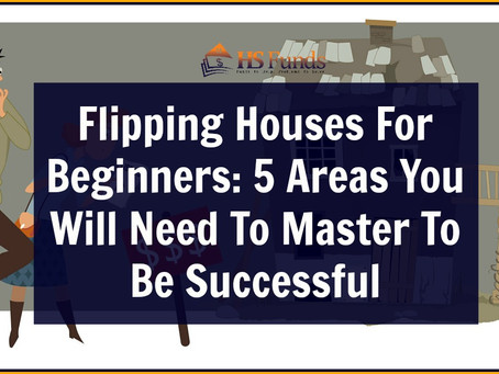 Flipping Houses For Beginners: 5 Areas You Will Need To Master To Be Successful
