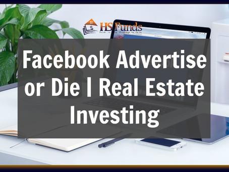 Facebook Advertise or Die | Real Estate Investing