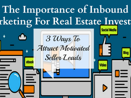 The Importance of Inbound Marketing For Real Estate Investing: 3 Ways To Attract Motivated Seller Le