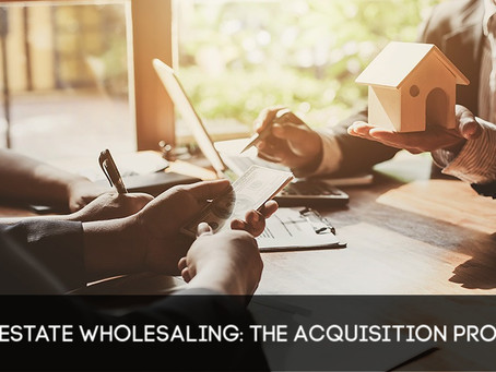 Real Estate Wholesaling: The Acquisition Process