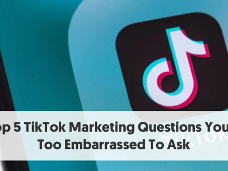 The Top 5 TikTok Marketing Questions You Were Too Embarrassed To Ask