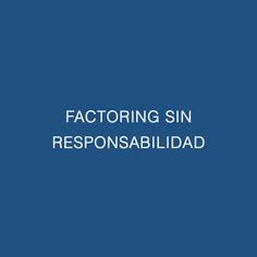 FACTORING SIN RESPONSABILIDAD