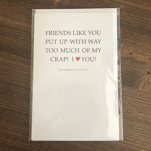 CC1 -FRIENDS LIKE YOU PUT UP WITH WAY TOO MUCH OF MY CRAP! CAN I BORROW $5?
