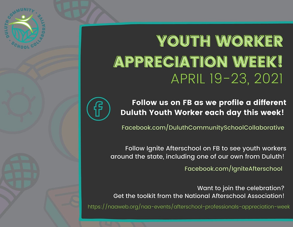 DCSC logo with text 'Youth Worker Appreciation Week! April 19-23, 2021. Follow us on FB as we profile a different Duluth Youth Worker each day this week! Facebook.com/DuluthCommunitySchoolCollaborative. Follow Ignite Afterschool on FB to see youth workers around the state, including one of our own from Duluth! Facebook.com/IgniteAfterschool . Want to join the celebration? Get the toolkit from the National Afterschool Association! https://naaweb.org/naa-events/afterschool-professionals-appreciation-week'