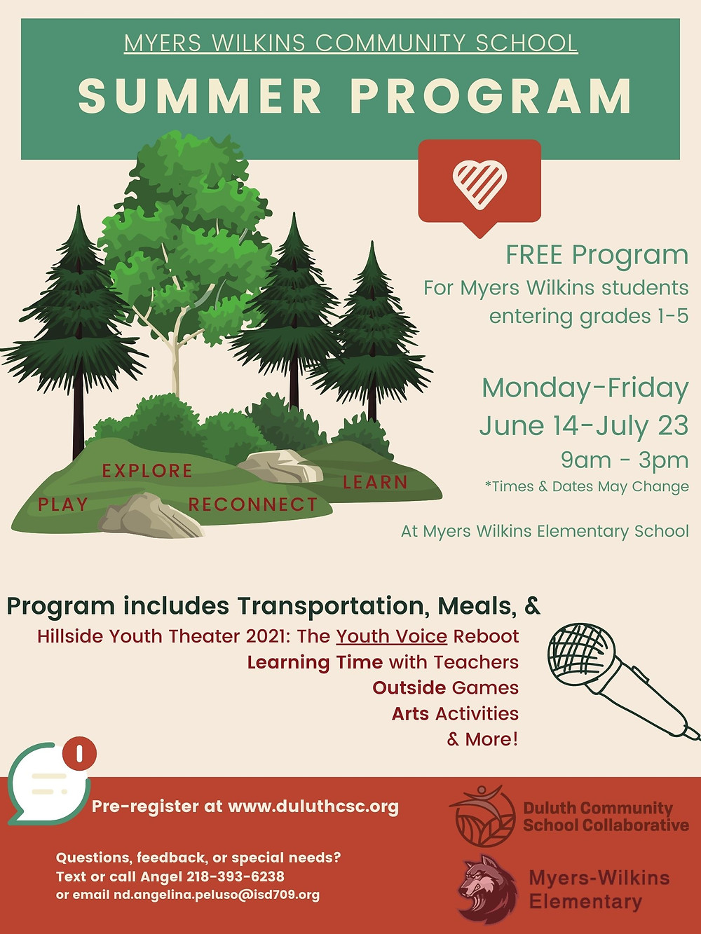 A flyer with an illustration of 4 trees labeled 'play', 'explore', 'reconnect', and 'learn' alongside the text 'MYERS WILKINS COMMUNITY SCHOOL SUMMER PROGRAM. FREE Program for Myers Wilkins students entering grades 1-5. Monday-Friday, June 14-July 23, 9am-3pm *Times & Dates May Change. At Myers Wilkins Elementary School. Program includes Transportation, Meals, & Hillside Youth Theater 2021: The Youth Voice Reboot, Learning Time with Teachers, Outside Games, Arts Activities, & More! Pre-register at www.duluthcsc.org. Questions, feedback, or special needs? Text or Call Angel 218-393-6238 or email nd.angelina.peluso@isd709.org.'