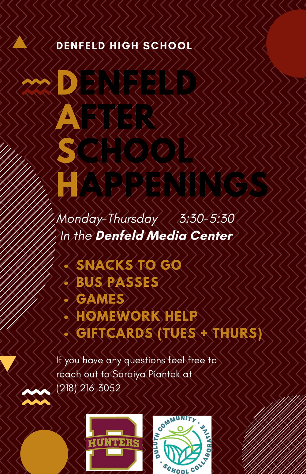 Text 'Denfeld High School. DASH: Denfeld After School Happenings. Monday-Thursday, 3:30-5:30 in the Denfeld Media Center. Snacks to go, bus passes, games, homework help, giftcards (tues+thurs). If you have any questions feel free to reach out to Saraiya Piantek at (218) 216-3052.' above the denfeld Hunters logo and the Duluth community school collaborative logo.