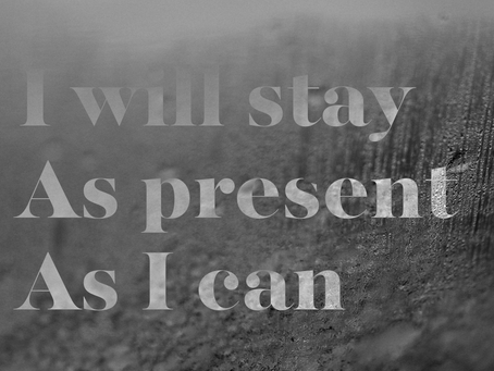 I Will Stay As Present As I Can