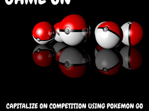 GAME ON: CAPITALIZE ON COMPETITION USING POKEMON GO