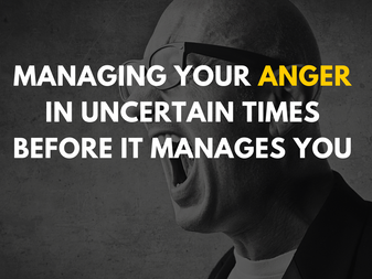 Managing Your Anger in Uncertain Times Before It Manages You