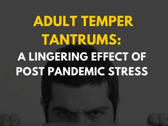 Adult Temper Tantrums: A Lingering Effect of Post Pandemic Stress