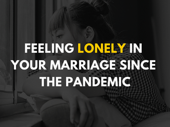 Feeling Lonely in Your Marriage Since the Pandemic