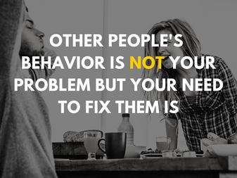 Other People's Behavior is Not Your Problem but Your Need to Fix Them is