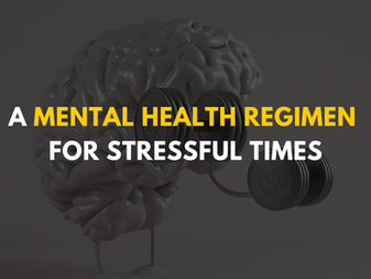 A Mental Health Regimen for Stressful Times