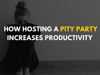 How Hosting a Pity Party Increases Productivity