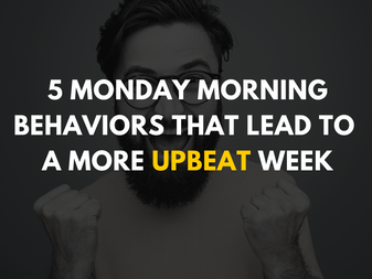 5 Monday Morning Behaviors that Lead to a More Upbeat Week