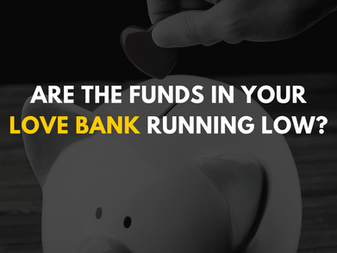 Are the funds in your love bank running low?