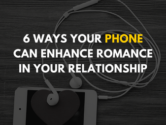 6 Ways Your Phone Can Enhance Romance in Your Relationship