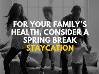For Your Family's Health, Consider a Spring Break Staycation
