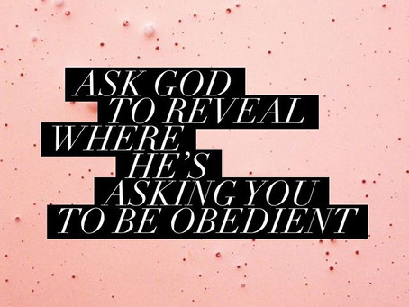Ask God to REVEAL where HE is asking YOU to be OBEDIENT