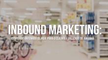 Inbound Marketing: conteúdo antenado de hoje para o cliente fidelizado de amanhã